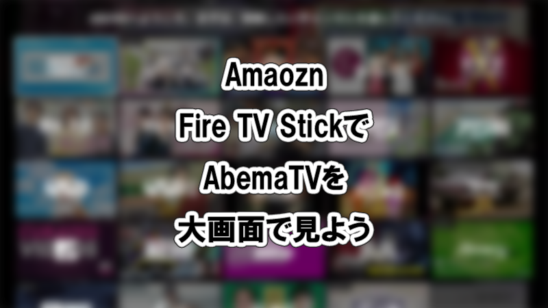 Amazon Fire TV StickでAbemaTVを大画面で見よう