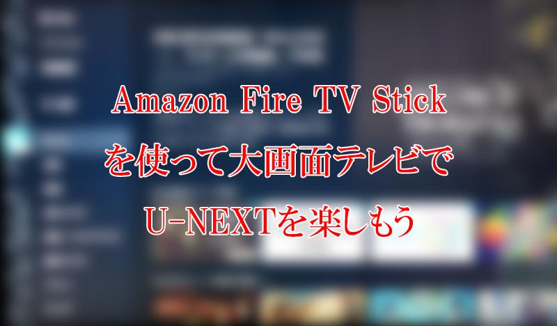 Amazon Fire TV Stickを使ってテレビ・PCモニターでU-NEXT(ユーネクスト)を見る方法
