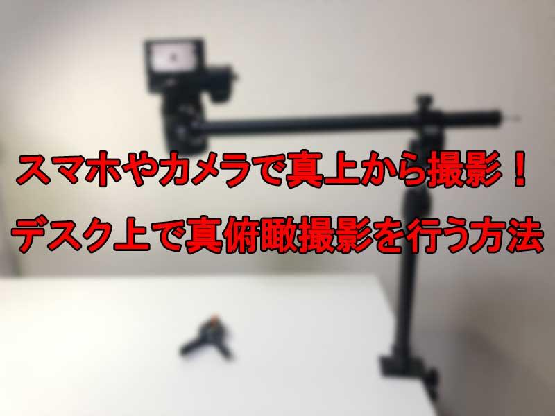 スマホやカメラで真上から撮影!デスク上で真俯瞰撮影を行う方法