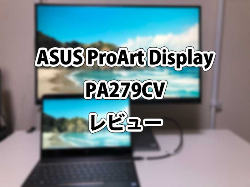 ASUS ProArt Display PA279CV【レビュー】 正確な色合いを実現するデザイナー向け4K液晶ディスプレイ